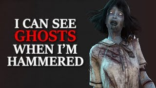 """I can see ghosts when I'm hammered. This is the creepiest experience I ever had"" Creepypasta"