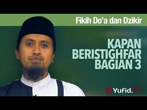 Kajian Fikih Doa Dan Dzikir: Kapan Beristighfar Bagian 3 - Ustadz Abdullah Zaen, MA