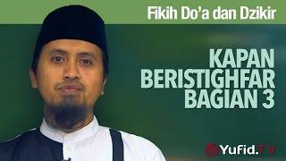 Fikih Doa dan Dzikir: Kapan Beristighfar Bagian 3 - Ustadz Abdullah Zaen, MA