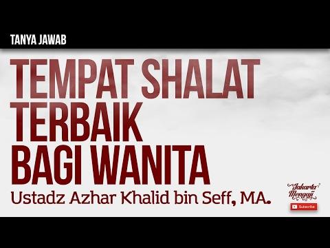 Tanya Jawab : Tempat Shalat Terbaik Bagi Wanita - Ustadz Azhar Khalid bin Seff, MA.