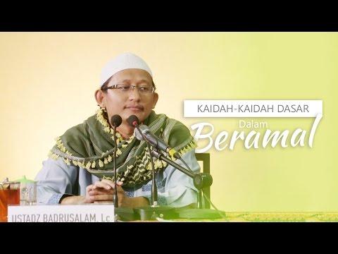 Kajian Islam: Kaidah-Kaidah Dasar Dalam Beramal - Ustadz Badrusalam, Lc
