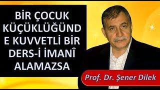 Prof. Dr. Şener Dilek-E. Lahikası 1- Sh41-Bir Çocuk Küçüklüğünde Kuvvetli Bir Ders-i İmanî Alamazsa
