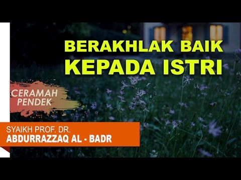 Ceramah Pendek: Berakhlak Baik Kepada Istri - Oleh Syaikh Prof. Dr. Abdur Razzaq Al - Badr