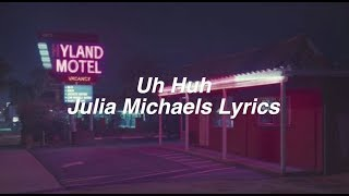 Uh Huh || Julia Michaels Lyrics