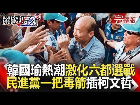 台灣-關鍵時刻-20181107 韓國瑜熱潮激化六都選戰 小野爆哭背後民進黨一把毒箭插柯文哲!