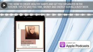 190: HOW TO CREATE HEALTHY HABITS AND GET YOU ORGANIZED IN THE KITCHEN. TIPS TO SAVE YOU TIME, MONE
