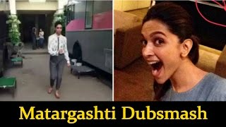 Deepika Padukone Matargashti Dubsmash - Bollywood Latest News
