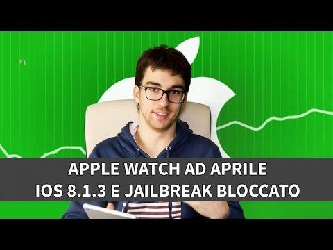 Apple Watch ad Aprile, iOS 8.1.3 e Jailbreak corretto