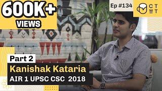CTwT E134 - UPSC CSE 2018 Topper Kanishak Kataria AIR 1 (Part 2)