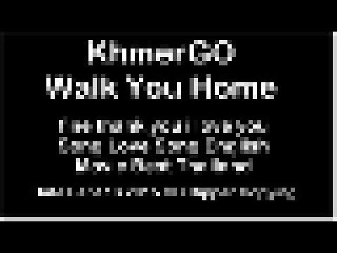 Walk You Home KhmerGO I Fine Thank You Love You [Lyrics.Mp3]