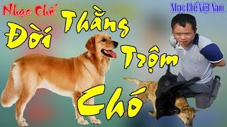 Nhạc Chế | Đời Thằng Trộm Chó | Nạn Trộm Chó Và Món Thịt Chó Ngày Nay Đang Gây Nhức Nhói Xã Hội.