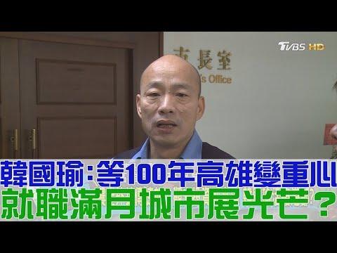 台灣-少康戰情室-20190125 2/2 韓國瑜:等100年高雄變重心!就職滿月城市展光芒?