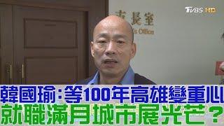 【完整版下集】韓國瑜:等100年高雄變重心!就職滿月城市展光芒?少康戰情室 20190125