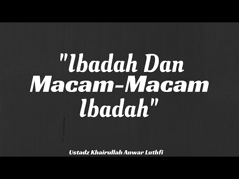 Ibadah dan Macam-macam Ibadah - Ustadz Khairullah Anwar Luthfi, Lc