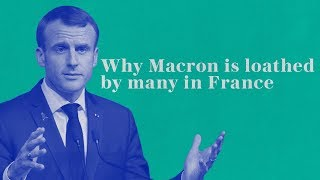 Why Macron is loathed by many in France