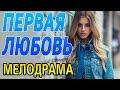 ПЕРВАЯ ЛЮБОВЬ / Русские мелодрамы 2018