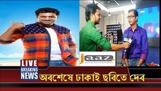 অবশেষে ঢাকাই ছবিতে দেব !Dev latest bangla movie news