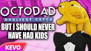 Octodad but I should never have had kids