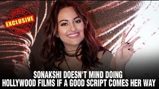 Sonakshi doesn't mind doing Hollywood films if a good script comes her way   Sonakshi Sinha Hot
