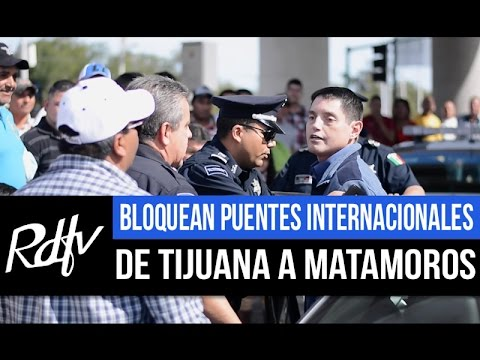 BLOQUEAN PUENTES INTERNACIONALES DE TIJUANA A MATAMOROS