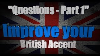 "How to Get a British Accent - Lesson Three - ""Questions in English - Part 1"""