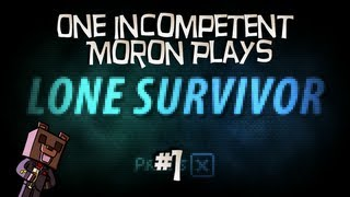 One Incompetent Moron Plays - Lone Survivor - Ep 1