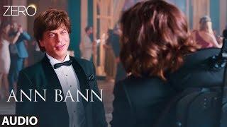 ZERO: Ann Bann Full Audio | Shah Rukh Khan, Katrina Kaif, Anushka Sharma | Kunal Ganjawala