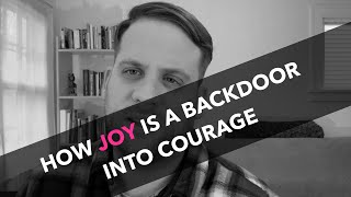 How Joy is a Backdoor into Courage - And Sometimes Does Healing Work Indirectly