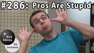 Nick Sibicky Go Lecture #286 - Pros are Stupid