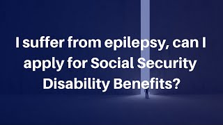 I suffer from epilepsy, can I apply for Social Security Disability Benefits?