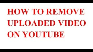 HOW TO DELETE UPLOADED VIDEO ON YOUTUBE