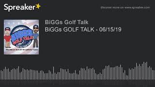 BiGGs GOLF TALK - 06/15/19
