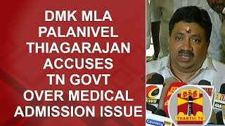 DMK MLA Palanivel Thiagarajan accuses TN Govt over Medical Admission Issue | Thanthi TV