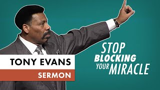 Stop Blocking Your Miracle | Sermon by Tony Evans