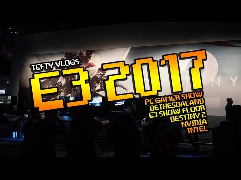 Tefty VLOGS E3 2017 With Meems! Destiny 2, NVIDIA, INTEL, PC GAMER and more!