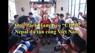 Ông Park Hang Seo CẦU cho Nepal đá tấn công trước Việt Nam