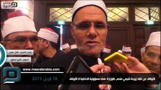 مصر العربية | الأوقاف عن تقلد زوجة شيعي منصب بالوزارة: هذه مسؤولية الداخلية لا الأوقاف