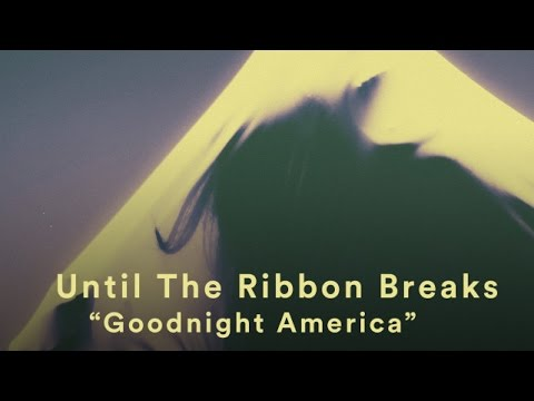 Until The Ribbon Breaks Goodnight America music videos 2016