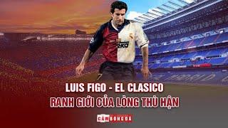 LUIS FIGO - EL CLÁSICO | Ranh giới của lòng thù hận
