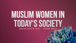 Muslim Women and Modern Challenges – Shaykh Navaid Aziz – Yaseen Media