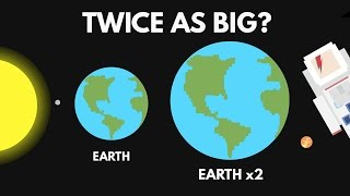 What If The Earth Were Twice As Big?