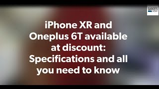 iPhone XR and Oneplus 6T available at discount: Specifications and all you need to know
