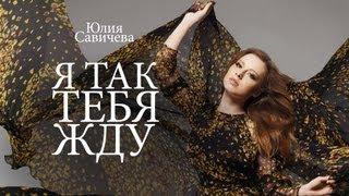 Юлия Савичева - Я так тебя жду