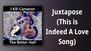 I Kill Cameron // Juxtapose (This is Indeed A Love Song)