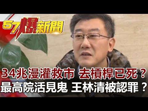 台灣-57爆新聞-20190225-34兆漫灌救市 去槓桿已死? 最高院活見鬼…王林清被認罪?