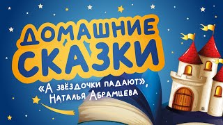 Домашние сказки: «А звёздочки падают», Наталья Абрамцева (читает Роман Брилёв)