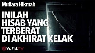 Mutiara Hikmah: Inilah Hisab Yang Terberat Di Akhirat Kelak - Ustadz DR Firanda Andirja, MA.
