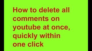 How to delete all comments on youtube at once, quickly within one click