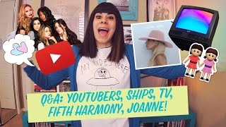 Q&A: YouTubers, Ships, TV, Fifth Harmony, Joanne!