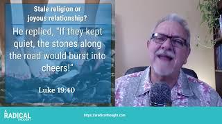 RT016 - Stale religion or joyous relationship? Luke 19:40